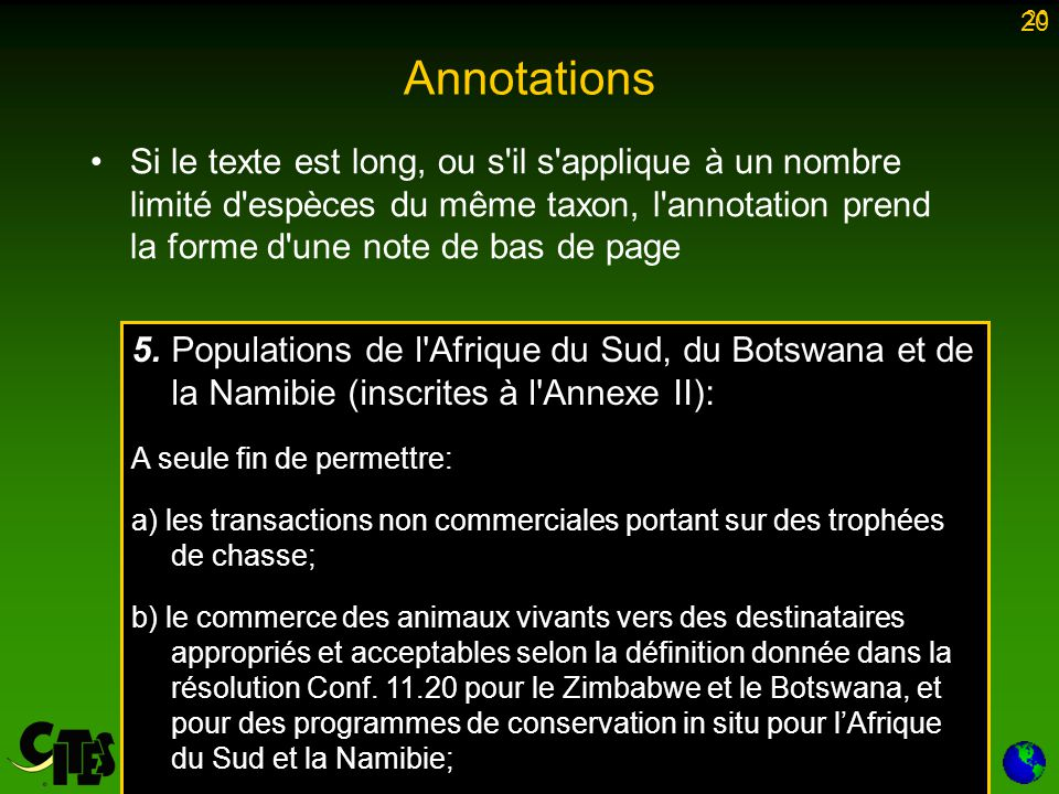 20 Annotations Si le texte est long, ou s il s applique à un nombre limité d espèces du même taxon, l annotation prend la forme d une note de bas de page 20 5.Populations de l Afrique du Sud, du Botswana et de la Namibie (inscrites à l Annexe II): A seule fin de permettre: a) les transactions non commerciales portant sur des trophées de chasse; b) le commerce des animaux vivants vers des destinataires appropriés et acceptables selon la définition donnée dans la résolution Conf.