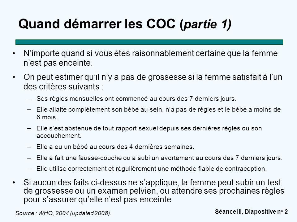 Séance III, Diapositive n o 3 Quand démarrer les COC (partie 2) Si l'on commence au cours des 5 premiers jours du cycle menstruel, aucun autre moyen de contraception n'est nécessaire.