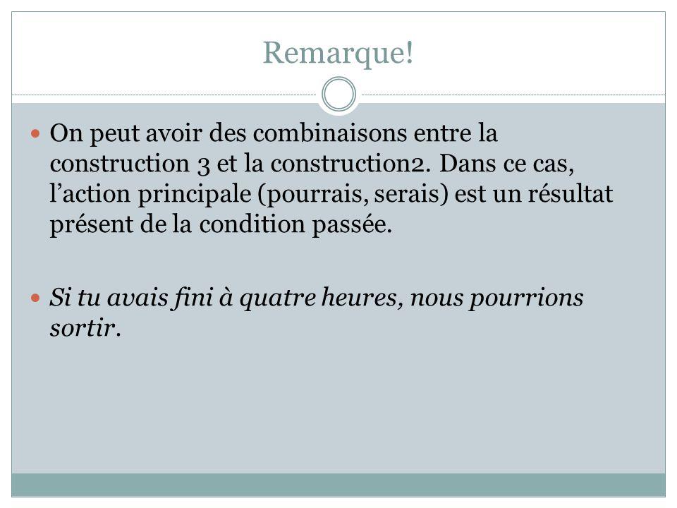 Remarque! On peut avoir des combinaisons entre la construction 3 et la construction2. Dans ce cas, l'action principale (pourrais, serais) est un résul