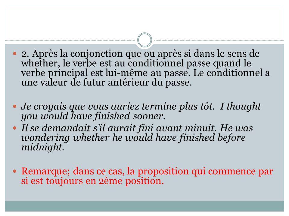 2. Après la conjonction que ou après si dans le sens de whether, le verbe est au conditionnel passe quand le verbe principal est lui-même au passe. Le