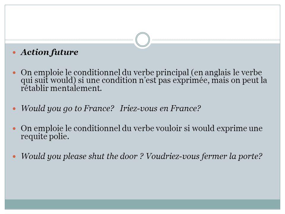 Action future On emploie le conditionnel du verbe principal (en anglais le verbe qui suit would) si une condition n'est pas exprimée, mais on peut la