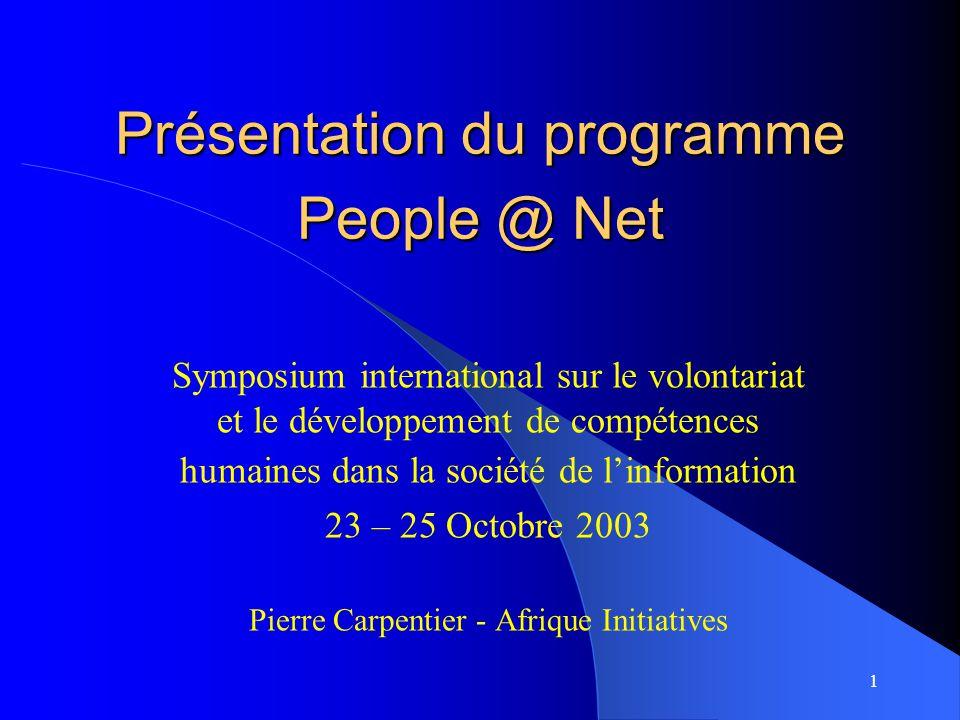 1 Présentation du programme People @ Net Symposium international sur le volontariat et le développement de compétences humaines dans la société de l'information 23 – 25 Octobre 2003 Pierre Carpentier - Afrique Initiatives
