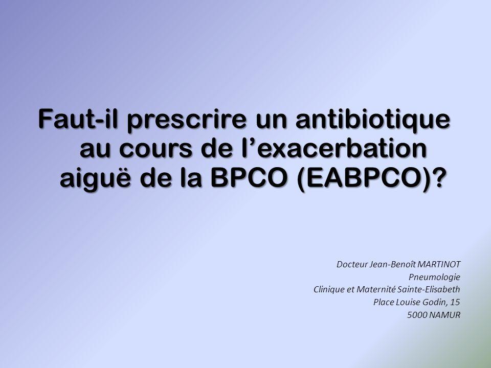 Faut-il prescrire un antibiotique au cours de l'exacerbation aiguë de la BPCO (EABPCO)? Docteur Jean-Benoît MARTINOT Pneumologie Clinique et Maternité