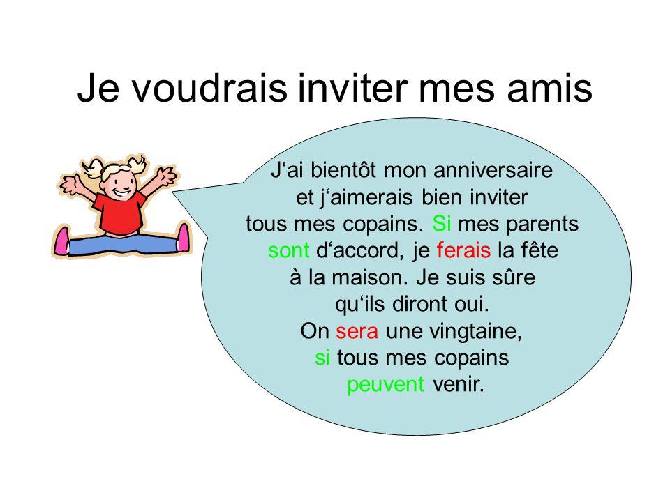 Je voudrais inviter mes amis J'ai bientôt mon anniversaire et j'aimerais bien inviter tous mes copains. Si mes parents sont d'accord, je ferais la fêt