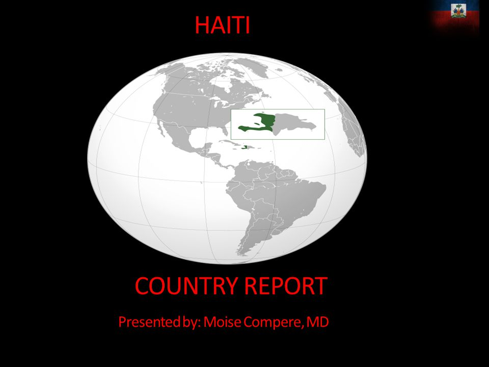 HAITI COUNTRY REPORT Presented by: Moise Compere, MD