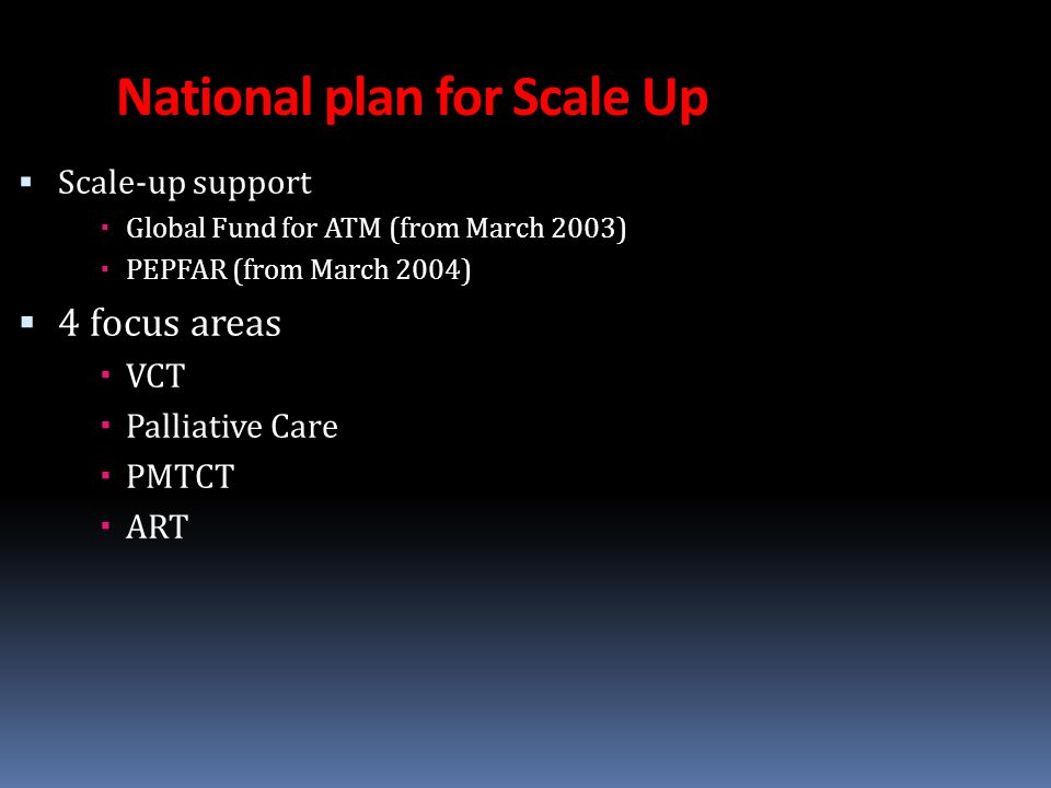 National plan for Scale Up  Scale-up support  Global Fund for ATM (from March 2003)  PEPFAR (from March 2004)  4 focus areas  VCT  Palliative Care  PMTCT  ART