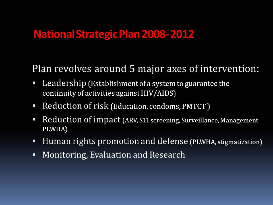 National Strategic Plan 2008- 2012 Plan revolves around 5 major axes of intervention :  Leadership (Establishment of a system to guarantee the continuity of activities against HIV/AIDS)  Reduction of risk (Education, condoms, PMTCT )  Reduction of impact (ARV, STI screening, Surveillance, Management PLWHA)  Human rights promotion and defense (PLWHA, stigmatization)  Monitoring, Evaluation and Research