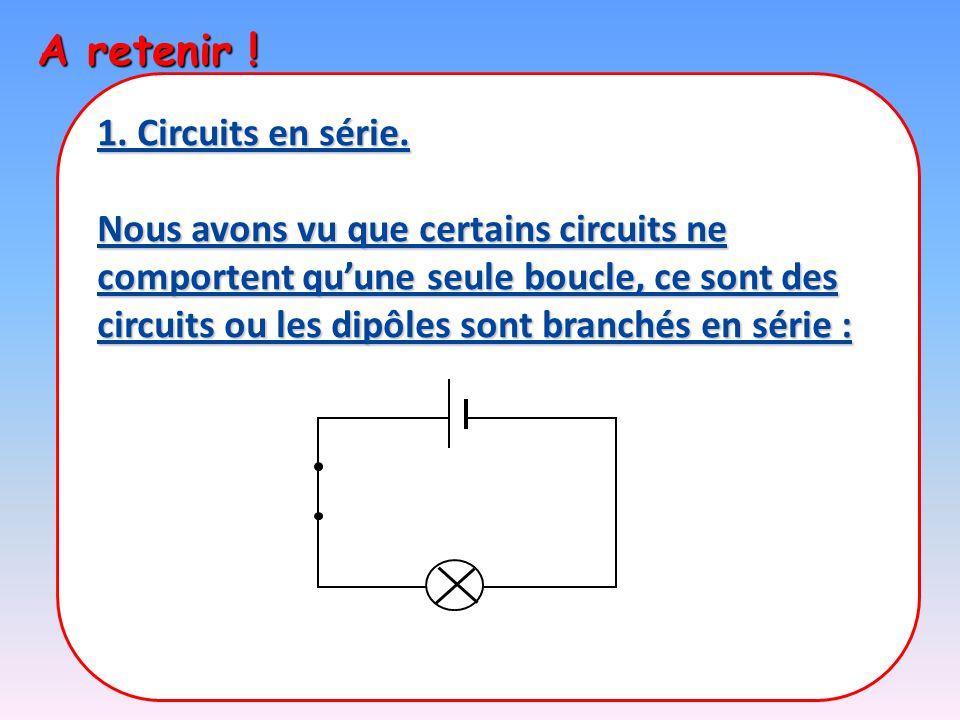 A retenir ! 1. Circuits en série. Nous avons vu que certains circuits ne comportent qu'une seule boucle, ce sont des circuits ou les dipôles sont bran