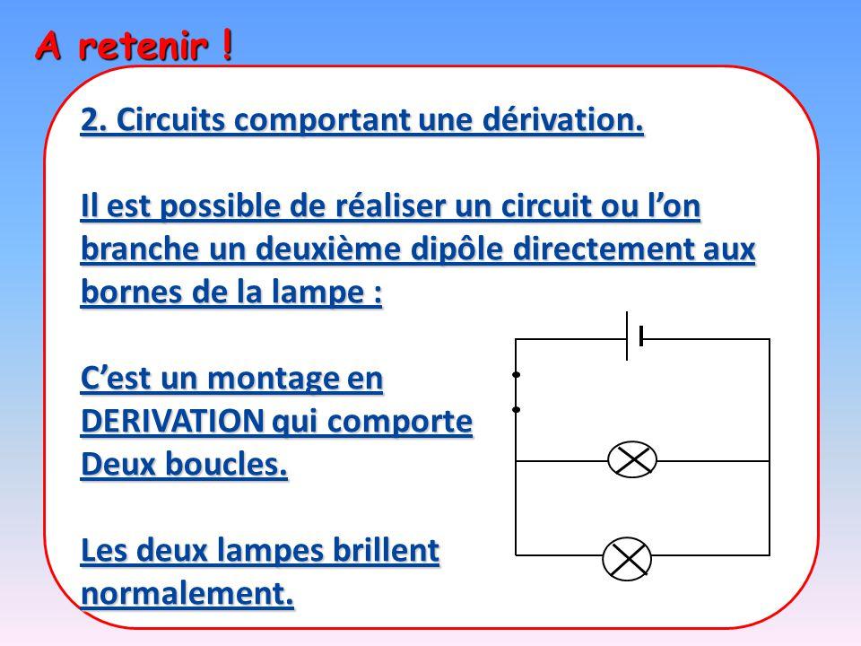 A retenir ! 2. Circuits comportant une dérivation. Il est possible de réaliser un circuit ou l'on branche un deuxième dipôle directement aux bornes de