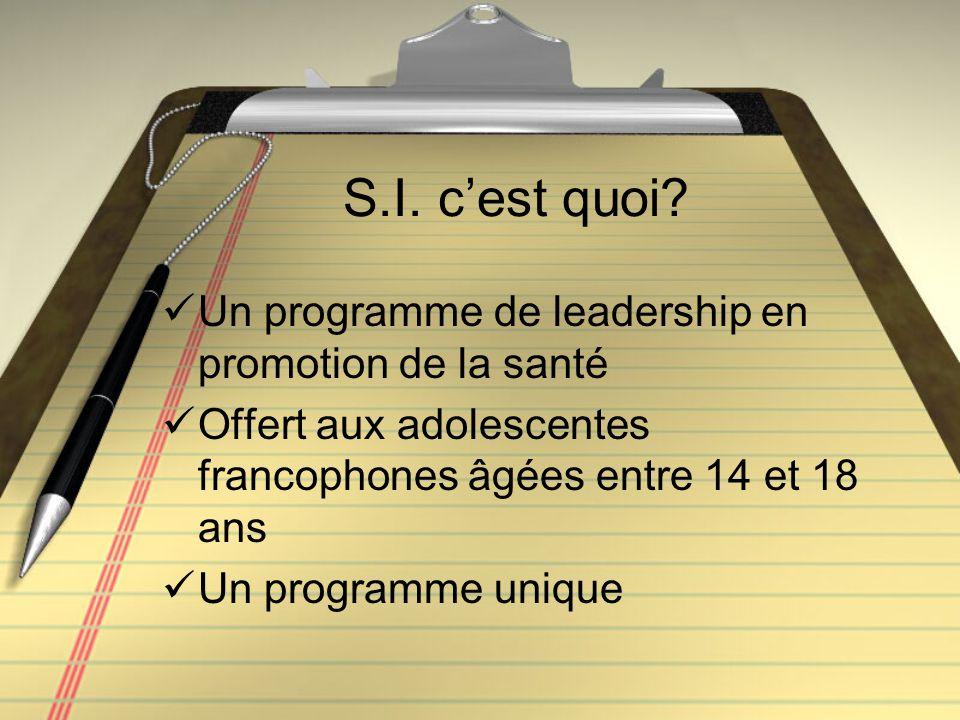 S.I. c'est quoi? Un programme de leadership en promotion de la santé Offert aux adolescentes francophones âgées entre 14 et 18 ans Un programme unique