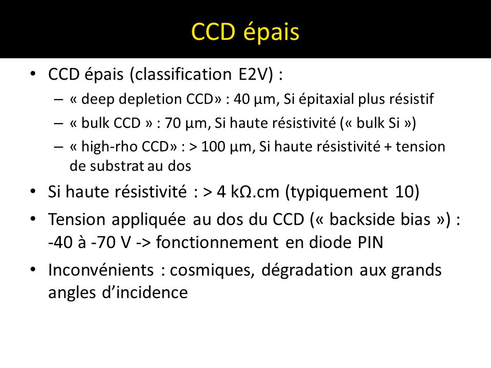 CCD épais CCD épais (classification E2V) : – « deep depletion CCD» : 40 µm, Si épitaxial plus résistif – « bulk CCD » : 70 µm, Si haute résistivité («