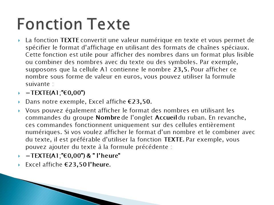  La fonction TEXTE convertit une valeur numérique en texte et vous permet de spécifier le format d'affichage en utilisant des formats de chaînes spéciaux.
