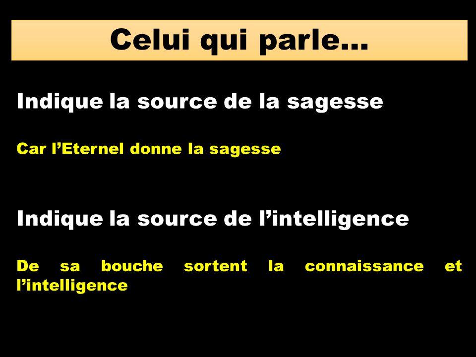 Celui qui parle… Indique la source de la sagesse Car l'Eternel donne la sagesse Indique la source de l'intelligence De sa bouche sortent la connaissan