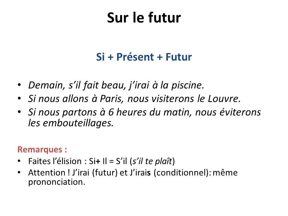Sur le futur Si + Présent + Futur Demain, s'il fait beau, j'irai à la piscine. Si nous allons à Paris, nous visiterons le Louvre. Si nous partons à 6