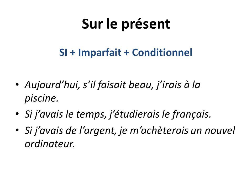 Sur le présent SI + Imparfait + Conditionnel Aujourd'hui, s'il faisait beau, j'irais à la piscine. Si j'avais le temps, j'étudierais le français. Si j
