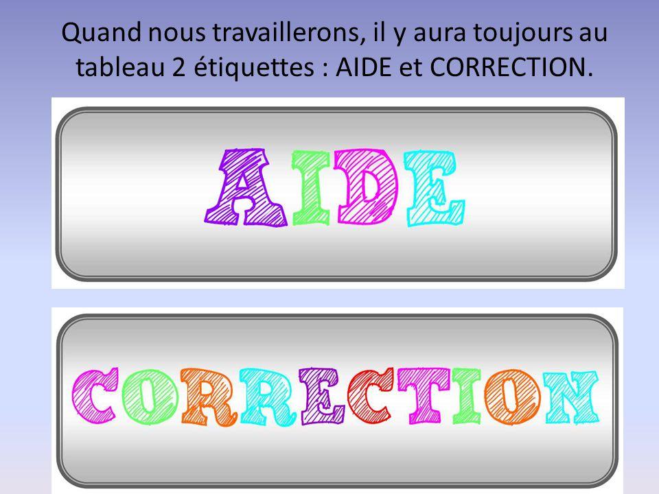 Quand nous travaillerons, il y aura toujours au tableau 2 étiquettes : AIDE et CORRECTION.