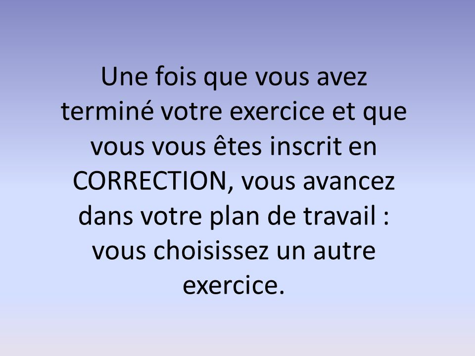Une fois que vous avez terminé votre exercice et que vous vous êtes inscrit en CORRECTION, vous avancez dans votre plan de travail : vous choisissez u