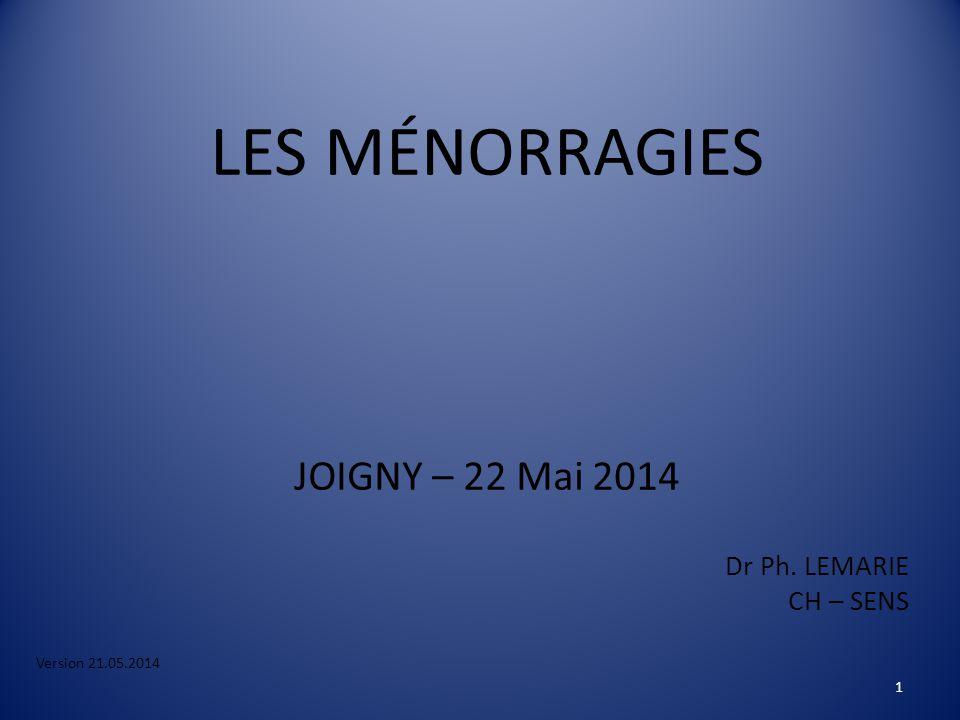 LES MÉNORRAGIES JOIGNY – 22 Mai 2014 Dr Ph. LEMARIE CH – SENS Version 21.05.2014 1