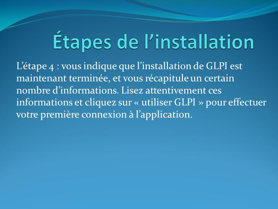L'étape 4 : vous indique que l'installation de GLPI est maintenant terminée, et vous récapitule un certain nombre d'informations. Lisez attentivement
