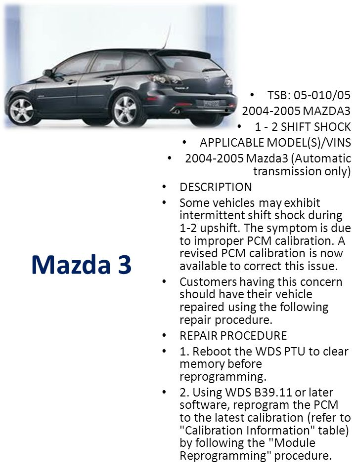 Mazda 3 TSB: 05-010/05 2004-2005 MAZDA3 1 - 2 SHIFT SHOCK APPLICABLE MODEL(S)/VINS 2004-2005 Mazda3 (Automatic transmission only) DESCRIPTION Some vehicles may exhibit intermittent shift shock during 1-2 upshift.
