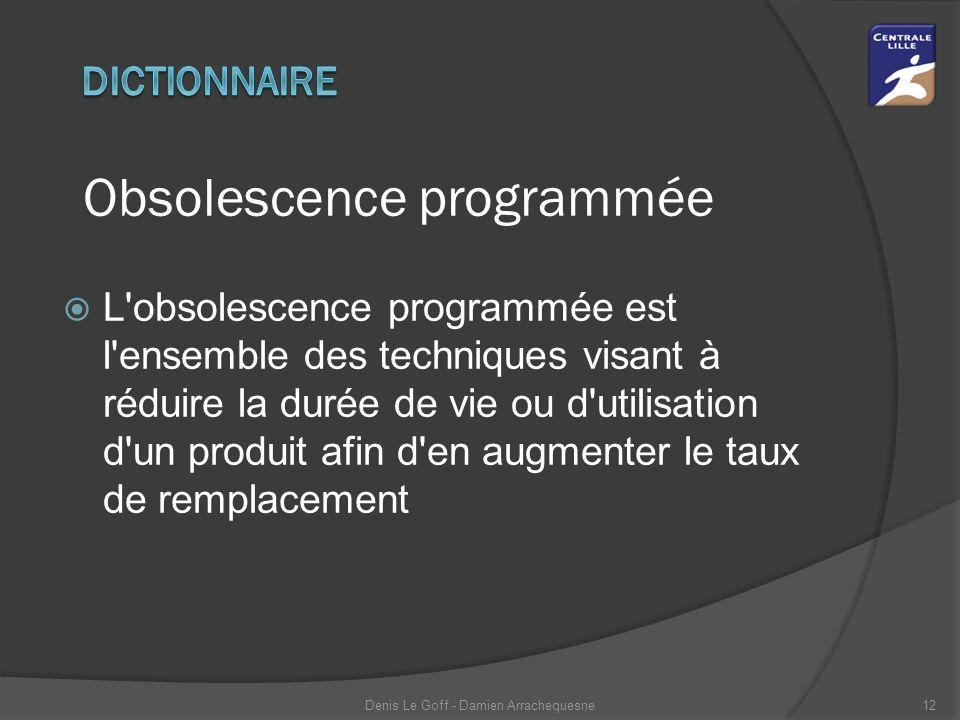 Obsolescence programmée  L obsolescence programmée est l ensemble des techniques visant à réduire la durée de vie ou d utilisation d un produit afin d en augmenter le taux de remplacement Denis Le Goff - Damien Arrachequesne12