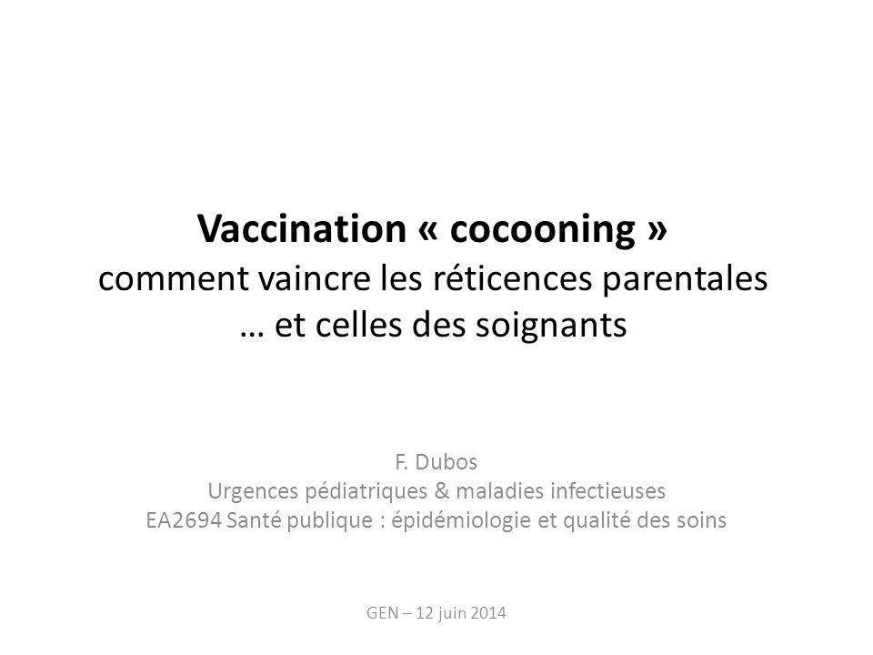 Vaccination « cocooning » comment vaincre les réticences parentales … et celles des soignants F. Dubos Urgences pédiatriques & maladies infectieuses E