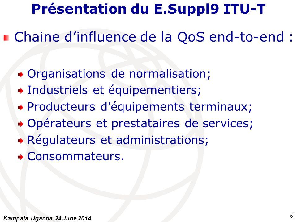 Présentation du E.Suppl9 ITU-T Les 4 éléments de base de la régulation de la QoS: Avoir des informations sur les niveaux de la QoS pour identification des zones de dégradation (Mesures et/ou collecte); Publier des informations sur la QoS; Prévoir dans les textes des seuils minimaux de QoS à respecter par les opérateurs (si non respect des sanctions sont prévues); Maintenir un dialogue constructif et permanent avec les opérateurs concernant la QoS.