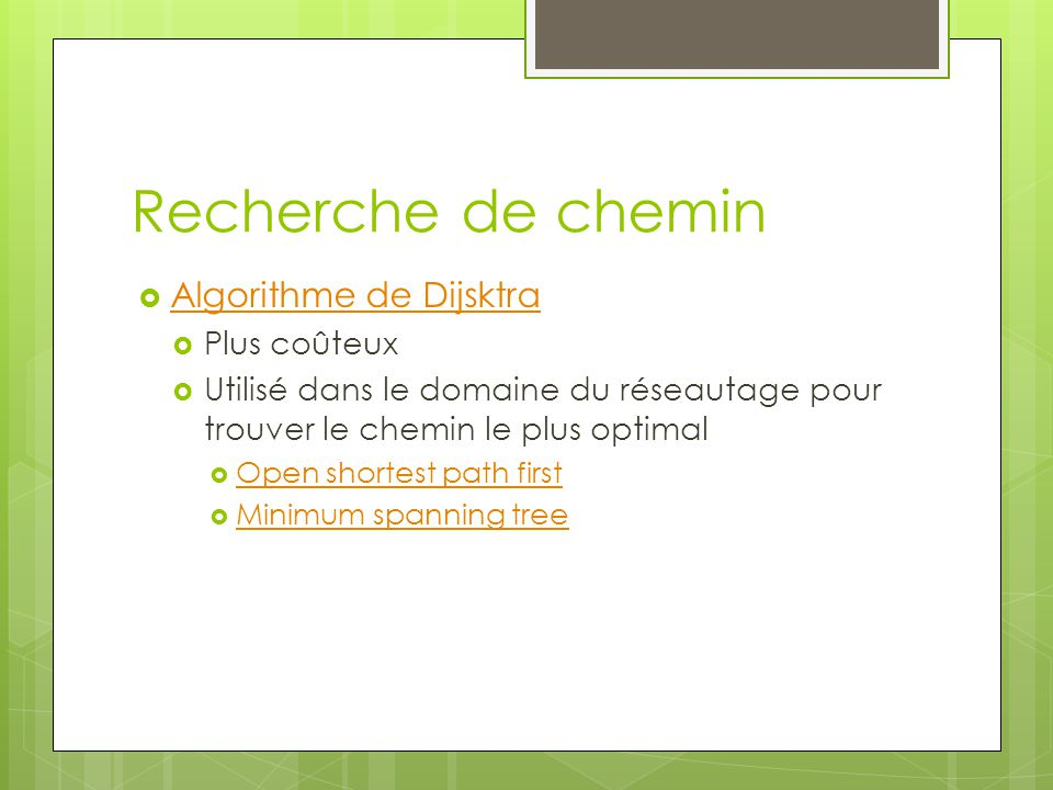 Recherche de chemin  Algorithme de Dijsktra Algorithme de Dijsktra  Plus coûteux  Utilisé dans le domaine du réseautage pour trouver le chemin le plus optimal  Open shortest path first Open shortest path first  Minimum spanning tree Minimum spanning tree