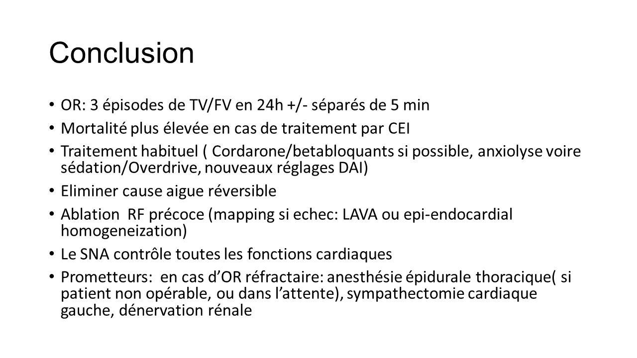 Conclusion OR: 3 épisodes de TV/FV en 24h +/- séparés de 5 min Mortalité plus élevée en cas de traitement par CEI Traitement habituel ( Cordarone/betabloquants si possible, anxiolyse voire sédation/Overdrive, nouveaux réglages DAI) Eliminer cause aigue réversible Ablation RF précoce (mapping si echec: LAVA ou epi-endocardial homogeneization) Le SNA contrôle toutes les fonctions cardiaques Prometteurs: en cas d'OR réfractaire: anesthésie épidurale thoracique( si patient non opérable, ou dans l'attente), sympathectomie cardiaque gauche, dénervation rénale
