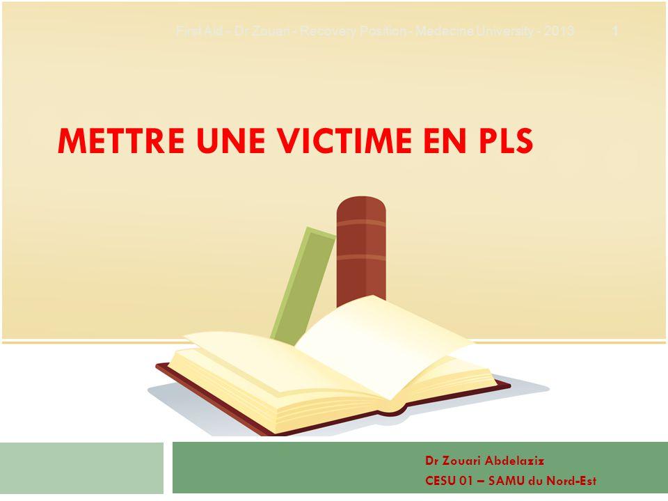 METTRE UNE VICTIME EN PLS Dr Zouari Abdelaziz CESU 01 – SAMU du Nord-Est 1 First Aid - Dr Zouari - Recovery Position - Medecine University - 2013
