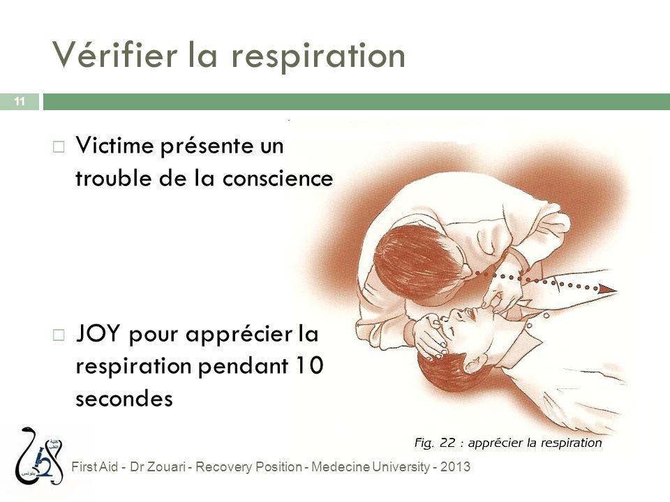 Vérifier la respiration 11  Victime présente un trouble de la conscience  JOY pour apprécier la respiration pendant 10 secondes First Aid - Dr Zouar
