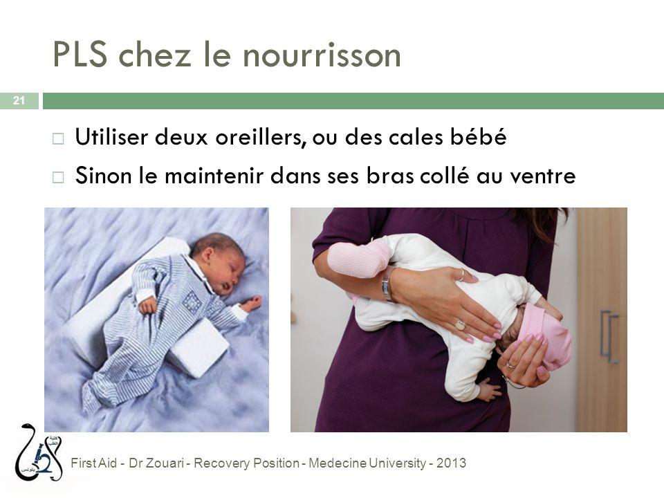 PLS chez le nourrisson  Utiliser deux oreillers, ou des cales bébé  Sinon le maintenir dans ses bras collé au ventre 21 First Aid - Dr Zouari - Reco