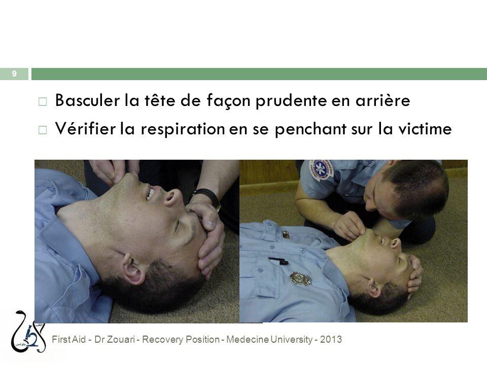 9  Basculer la tête de façon prudente en arrière  Vérifier la respiration en se penchant sur la victime First Aid - Dr Zouari - Recovery Position -