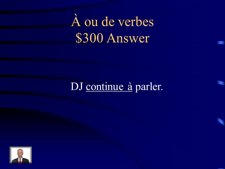 À ou de verbes $300 Question DJ (continues to) parler.