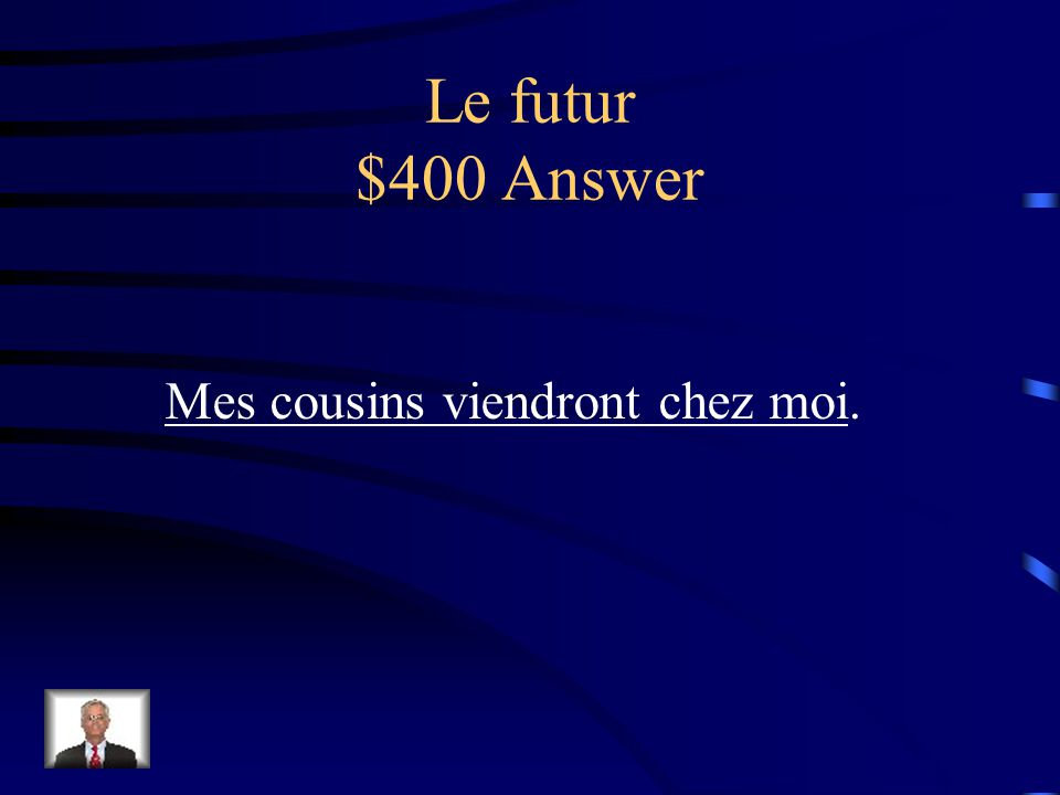 Le futur $400 Question Traduisez: My cousins will come to my house.