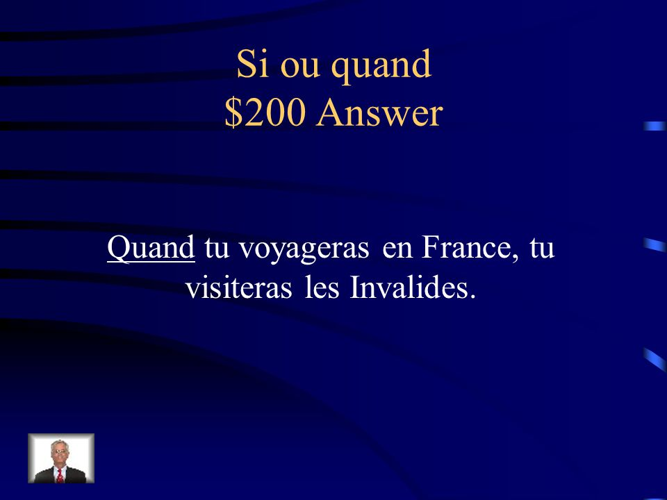 Si ou quand $200 Question _____ tu voyageras en France, tu visiteras les Invalides.