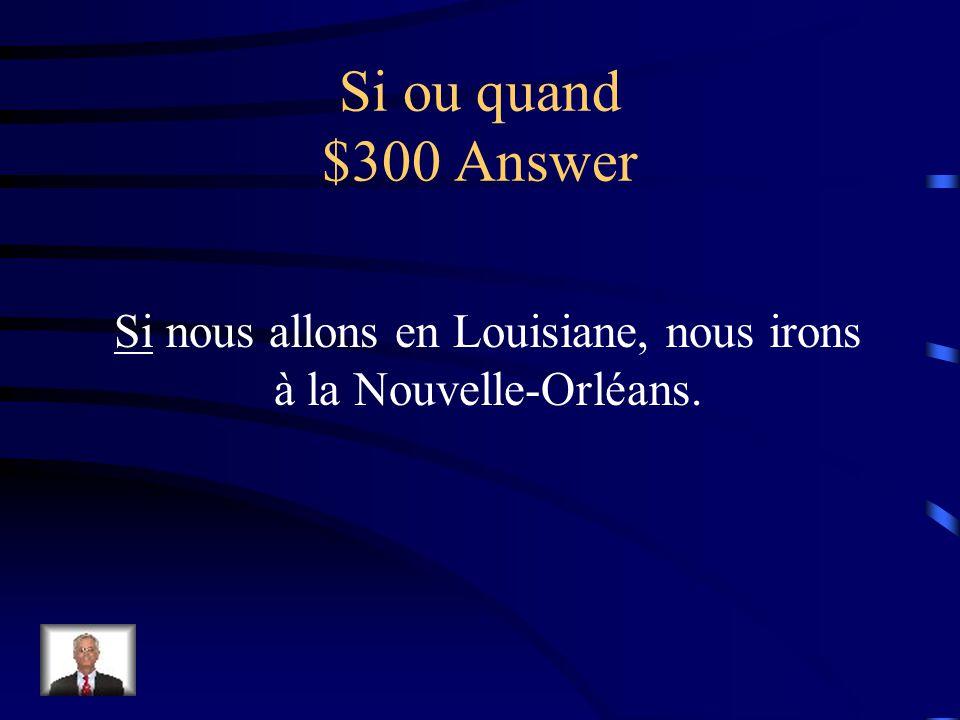 Si ou quand $300 Question ____ nous allons en Louisiane, nous irons à la Nouvelle-Orléans.