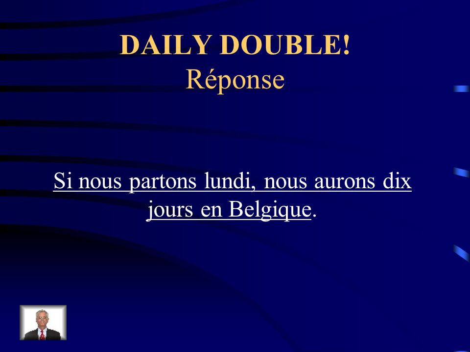 DAILY DOUBLE! Traduisez: If we leave Monday, we will have ten days in Belgium.