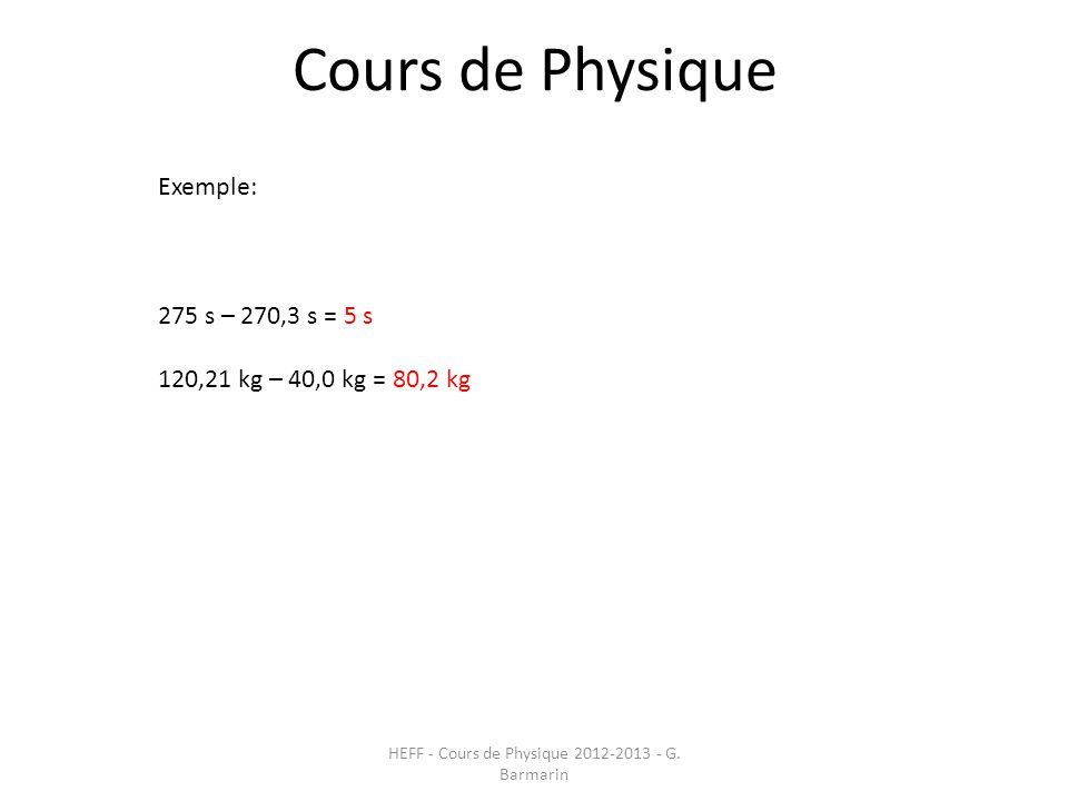 Cours de Physique HEFF - Cours de Physique 2012-2013 - G. Barmarin Exemple: 275 s – 270,3 s = 5 s 120,21 kg – 40,0 kg = 80,2 kg