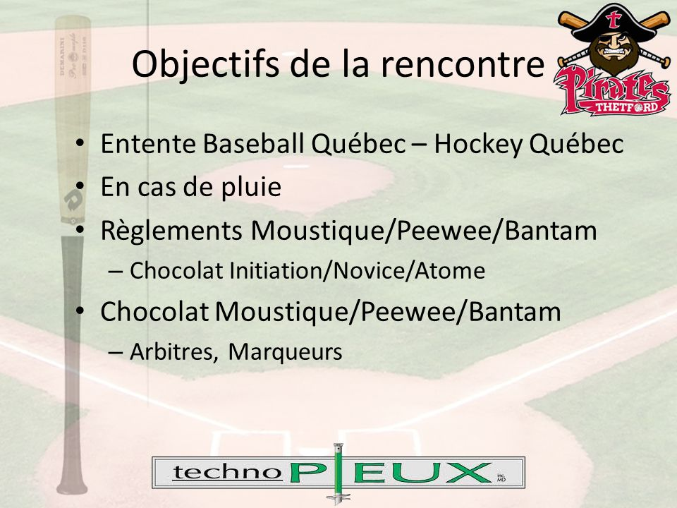 Objectifs de la rencontre Entente Baseball Québec – Hockey Québec En cas de pluie Règlements Moustique/Peewee/Bantam – Chocolat Initiation/Novice/Atome Chocolat Moustique/Peewee/Bantam – Arbitres, Marqueurs