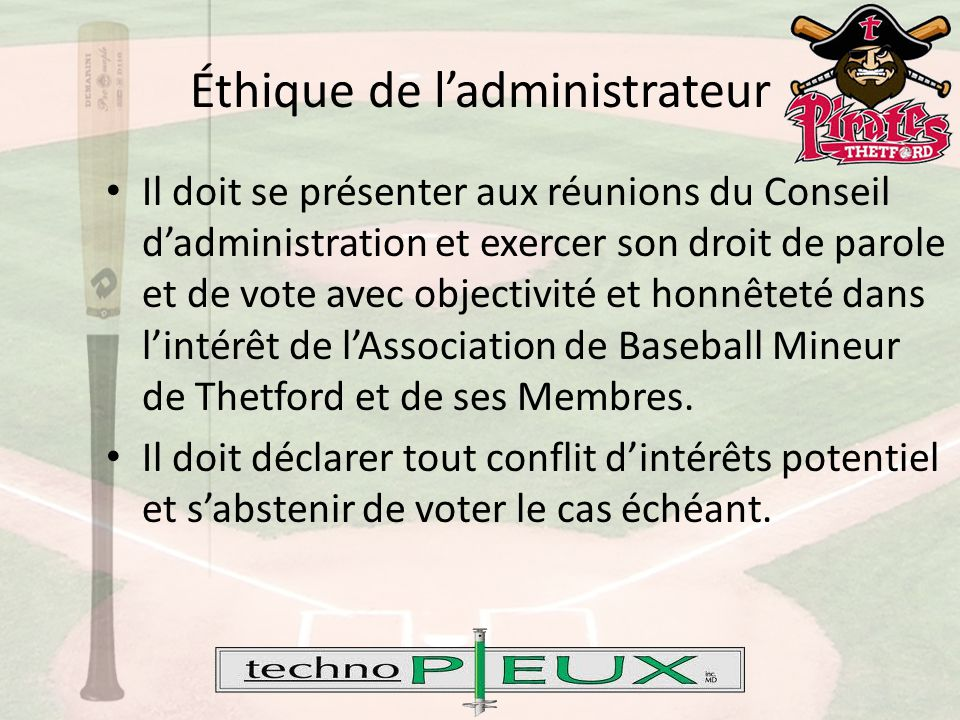 Éthique de l'administrateur Il doit se présenter aux réunions du Conseil d'administration et exercer son droit de parole et de vote avec objectivité et honnêteté dans l'intérêt de l'Association de Baseball Mineur de Thetford et de ses Membres.