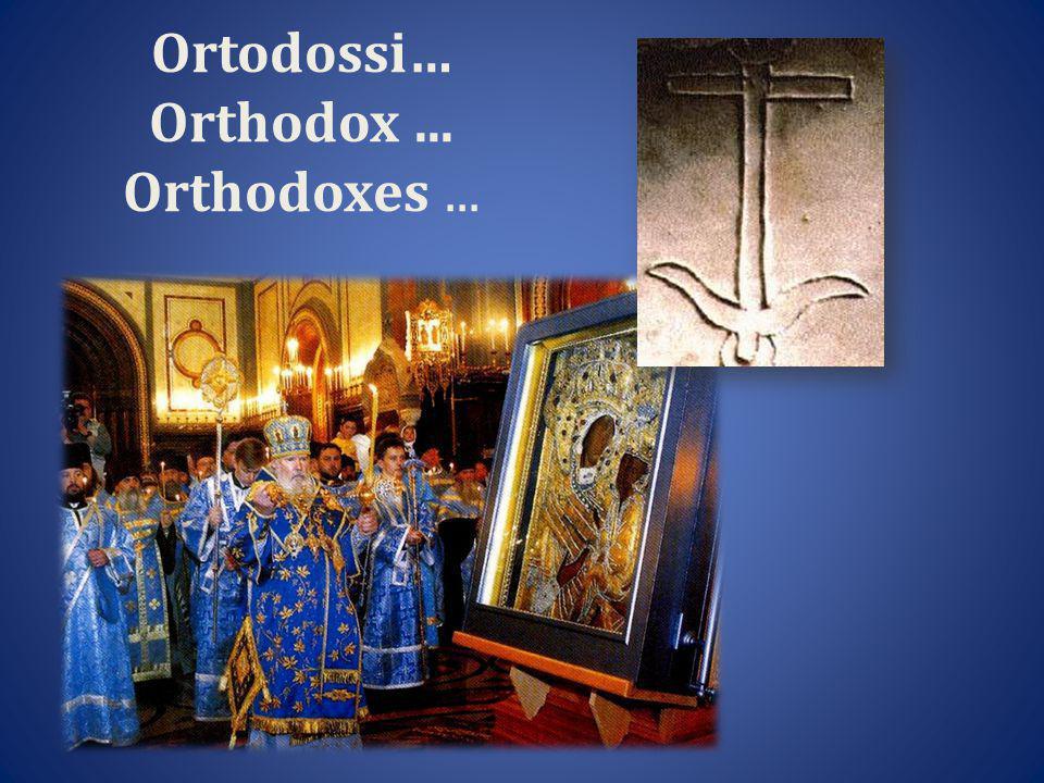Ortodossi… Orthodox... Orthodoxes...