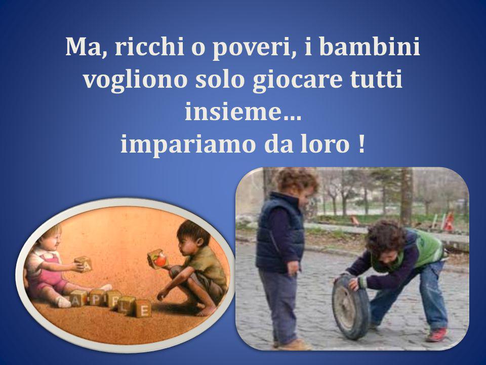 Ma, ricchi o poveri, i bambini vogliono solo giocare tutti insieme… impariamo da loro !