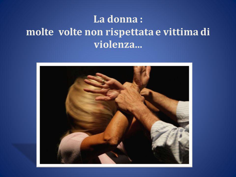 La donna : molte volte non rispettata e vittima di violenza...