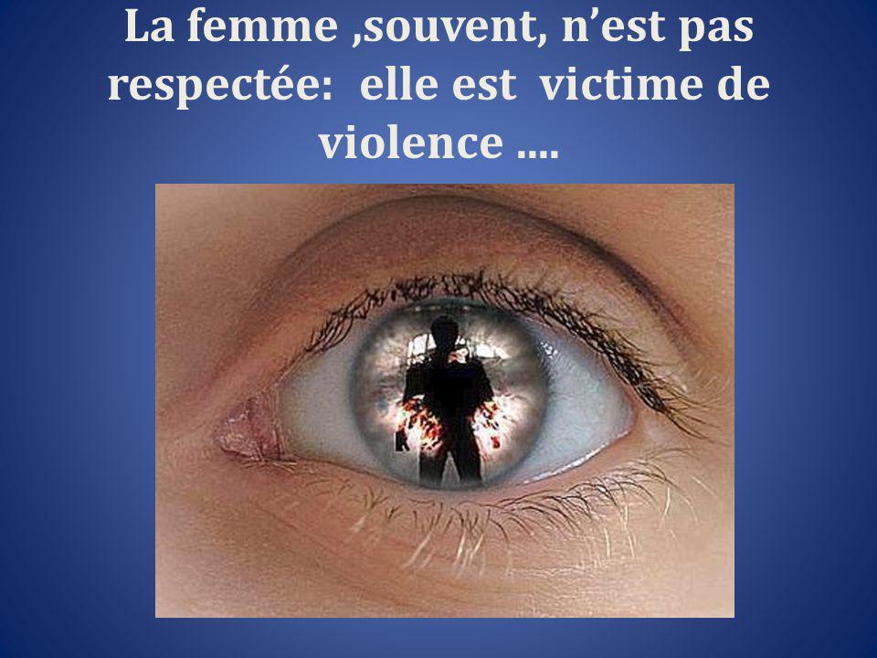 La femme,souvent, n'est pas respectée: elle est victime de violence....