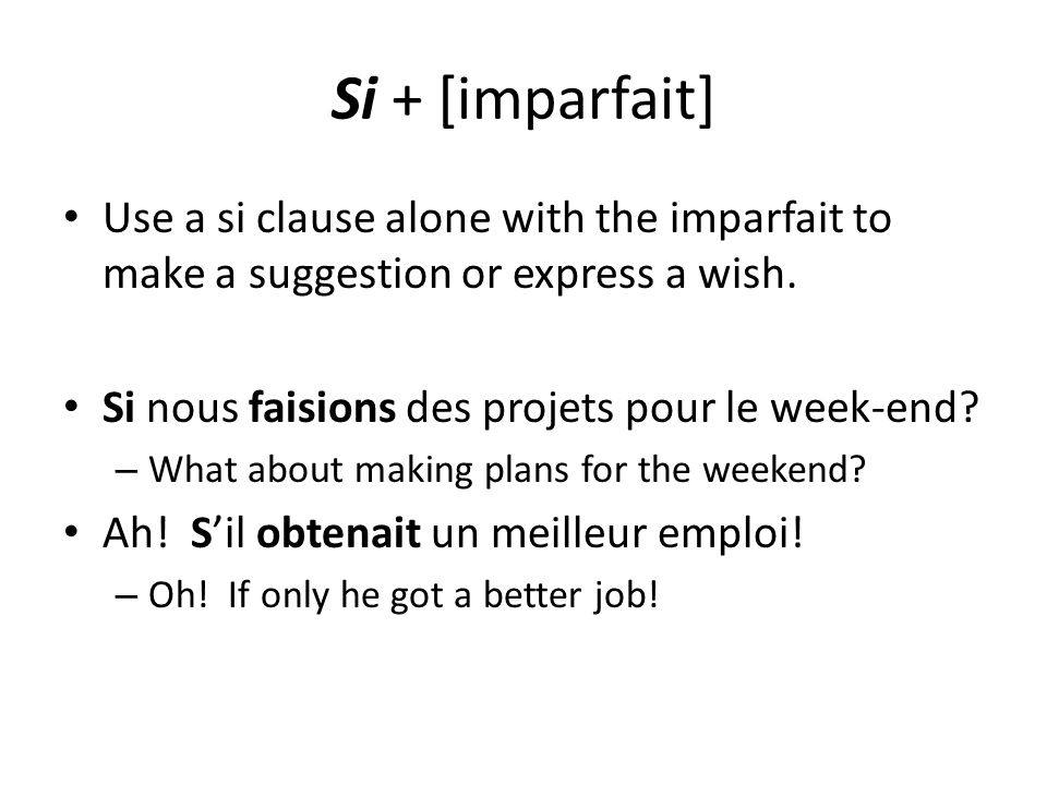 Si + [imparfait] Use a si clause alone with the imparfait to make a suggestion or express a wish. Si nous faisions des projets pour le week-end? – Wha
