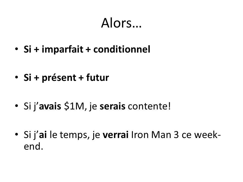 Alors… Si + imparfait + conditionnel Si + présent + futur Si j'avais $1M, je serais contente! Si j'ai le temps, je verrai Iron Man 3 ce week- end.