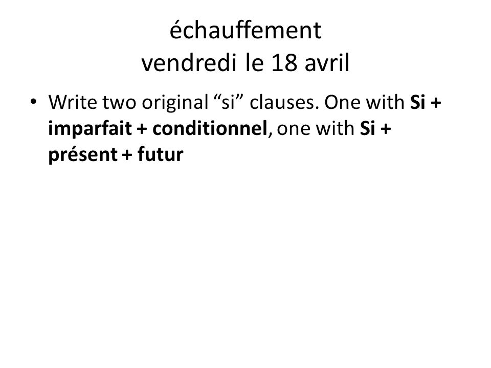 "échauffement vendredi le 18 avril Write two original ""si"" clauses. One with Si + imparfait + conditionnel, one with Si + présent + futur"