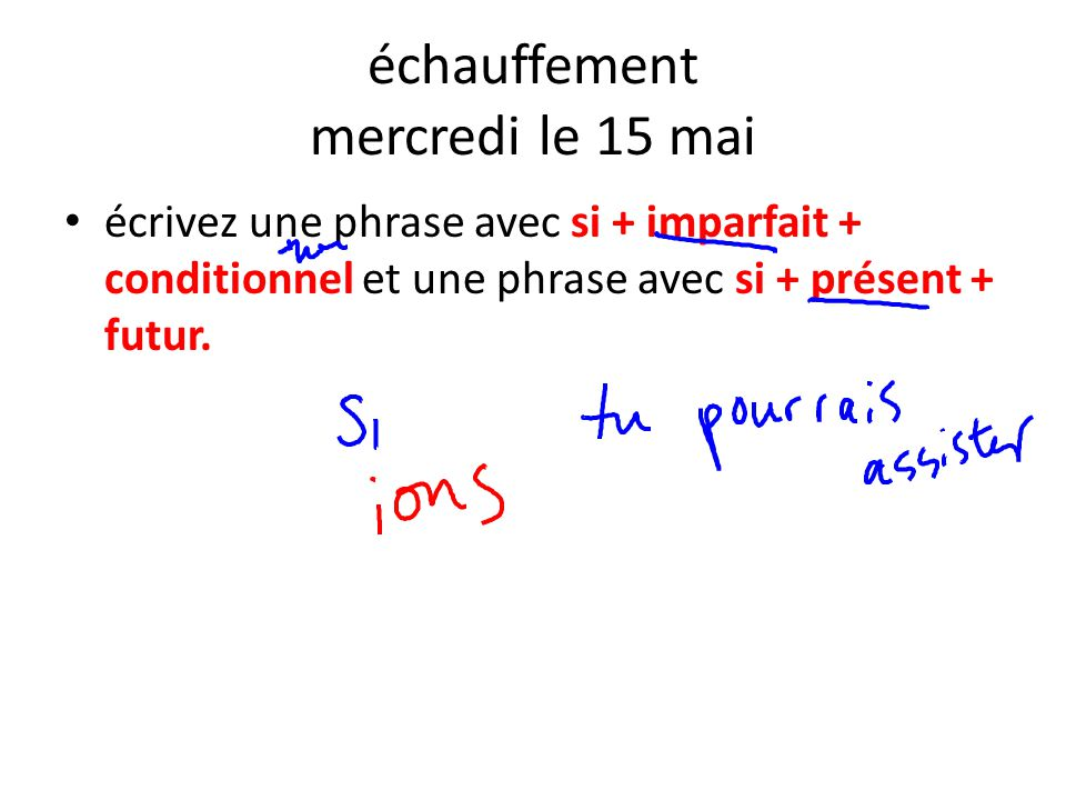 échauffement mercredi le 15 mai écrivez une phrase avec si + imparfait + conditionnel et une phrase avec si + présent + futur.