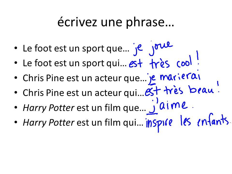 écrivez une phrase… Le foot est un sport que… Le foot est un sport qui… Chris Pine est un acteur que… Chris Pine est un acteur qui… Harry Potter est u